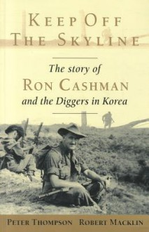 Keep Off the Skyline: The Story of Ron Cashman and the Diggers in Korea - Peter Thompson, Robert Macklin