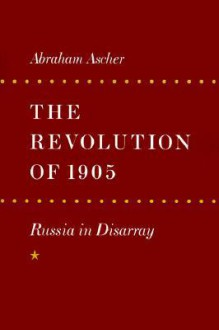 The Revolution of 1905: Russia in Disarray - Abraham Ascher