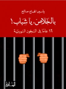 بالخلاص، يا شباب! 16 عاماً في السجون السورية - ياسين الحاج صالح