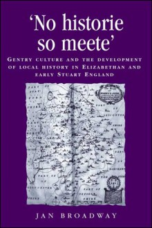 'No Historie so Meete': Gentry Culture and the Development of Local History in Elizabethan and Early Stuart England - Jan Broadway