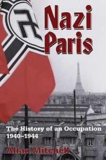Nazi Paris: The History of an Occupation, 1940-1944 - Allan Mitchell