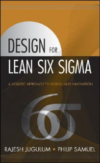 Design for Lean Six Sigma: A Holistic Approach to Design and Innovation - Rajesh Jugulum, Philip Samuel