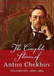 The Complete Stories of Anton Chekhov, Volume 1: 18821885 - Anton Chekhov, Anthony Heald