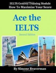 Ace the IELTS: IELTS General Module - How to Maximize Your Score (second edition) - Simone Braverman