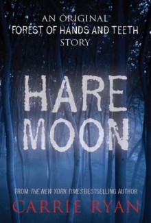 Hare Moon: An Original Forest of Hands and Teeth Story - Carrie Ryan