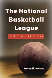 The National Basketball League: A History, 1935-1949 - Murry Nelson