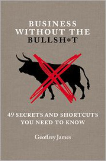 Business Without the Bullsh*t: 49 Secrets and Shortcuts You Need to Know - Geoffrey James