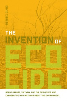 The Invention of Ecocide: Agent Orange, Vietnam, and the Scientists Who Changed the Way We Think About the Environment - David Zierler