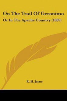 On the Trail of Geronimo: Or in the Apache Country (1889) - R.H. Jayne