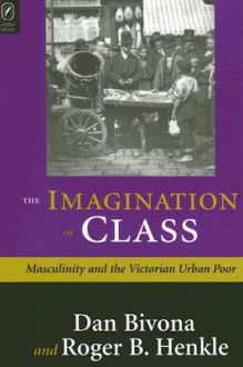 The IMAGINATION OF CLASS: THE VICTORIAN MIDDLE CLASSES AND THE LON - DANIEL BIVONA, Roger Henkle