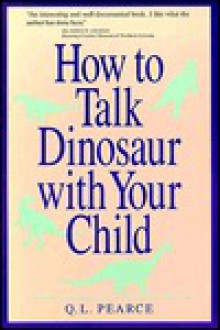 How to Talk Dinosaur with Your Child: Making Dinosaurs Fun for the Both of You - Q.L. Pearce