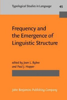 Frequency and the Emergence of Linguistic Structure - Joan L. Bybee, Paul Hopper