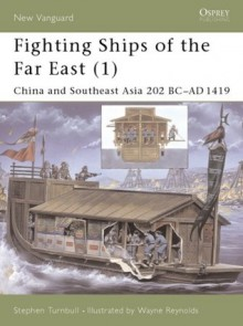 Fighting Ships of the Far East (1): China and Southeast Asia 202 BC-AD 1419 - Stephen Turnbull
