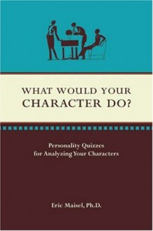 What Would Your Character Do? - Eric Maisel
