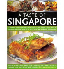 A Taste of Singapore: Explore the Sensational Food and Cooking of This Unique Cuisine, with 80 Recipes Shown Step by Step in More Than 450 Stunning Photographs - Ghillie Basan