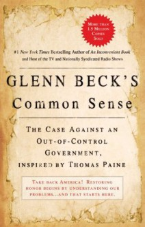 Glenn Beck's Common Sense: The Case Against an Ouf-of-Control Government, Inspired by Thomas Paine - Glenn Beck