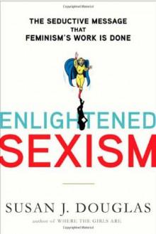 Enlightened Sexism: The Seductive Message That Feminism's Work Is Done - Susan J. Douglas