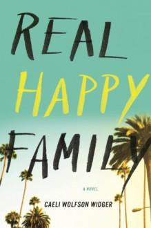 Real Happy Family: A Novel - Caeli Wolfson Widger