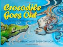 Crocodile Goes Out: Day Lords of the Mayan Calendar - Bonnie Ballantyne, Elizabeth McClellan