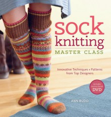 Sock Knitting Master Class: Innovative Techniques + Patterns from Top Designers - Ann Budd