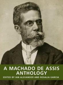 A Machado de Assis Anthology (New Translations of Brazilian Classics) - Machado de Assis, Ian Alexander, Rosalia Angelita Neumann Garcia