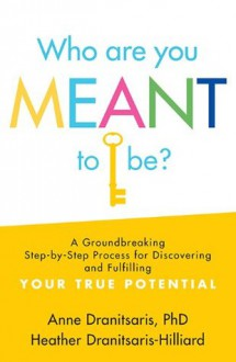 Who Are You Meant to Be?: A Groundbreaking Step-by-Step Process for Discovering and Fulfilling Your True Potential - Heather Dranitsaris-Hilliard, Anne Dranitsaris