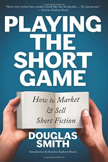 Playing the Short Game: How to Market and Sell Short Fiction - Douglas Smith