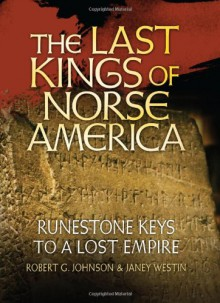 The Last Kings of Norse America: Runestone Keys to a Lost Empire - Bob Johnson, Janey Westin