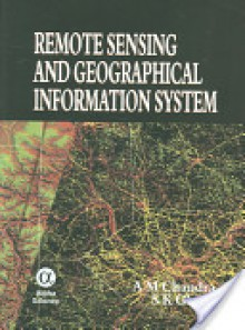Remote Sensing and Geographicical Informatin System (GIS) - A.M. Chandra, S.K. Ghosh
