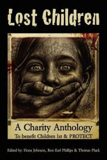 """Lost Children: A Charity Anthology: To Benefit Protect and Children 1st - Thomas Pluck, Fiona """"McDroll"""" Johnson, Ron Earl Phillips"""