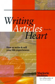 Writing Articles From The Heart: How To Write & Sell Your Life Experiences - Marjorie Holmes