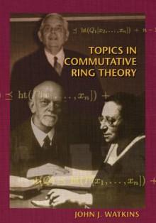 Topics in Commutative Ring Theory - John J. Watkins