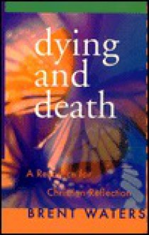 Dying And Death: A Resource For Christian Reflection - Brent Waters