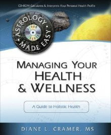 Managing Your Health & Wellness: A Guide to Holistic Health (Astrology Made Easy Series) - Diane Cramer, Cosmic Patterns