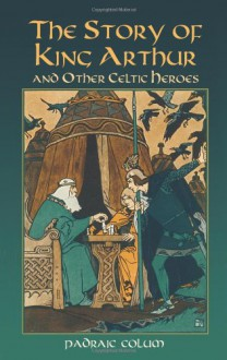 The Story of King Arthur and Other Celtic Heroes - Padraic Colum, Wilfred Jones