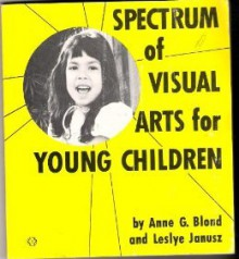 Spectrum of visual arts for young children - Anne G. Blond