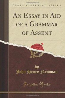 An Essay in Aid of a Grammar of Assent (Classic Reprint) - John Henry Newman