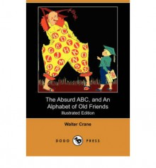 The Absurd ABC, and an Alphabet of Old Friends (Illustrated Edition) (Dodo Press) - Walter Crane
