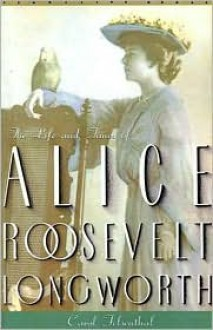 Princess Alice: The Life and Times of Alice Roosevelt Longworth - Carol Felsenthal