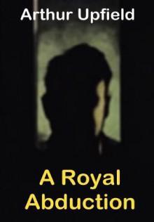 A Royal Abduction - Arthur W. Upfield