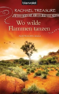 Wo wilde Flammen tanzen: Australien-Saga (German Edition) - Rachael Treasure, Christoph Göhler
