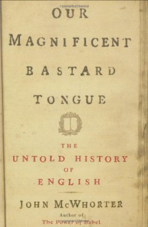 Our Magnificent Bastard Tongue: The Untold Story of English - John H. McWhorter