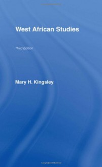 West African Studies - Mary Henrietta Kingsley, John Flint, Jospeh Maguire