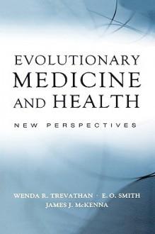 Evolutionary Medicine and Health: New Perspectives - Wenda Trevathan, James J. McKenna, E.O. Smith