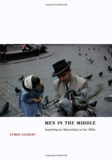 Men in the Middle: Searching for Masculinity in the 1950s - James Burkhart Gilbert