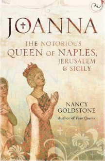 Joanna: The Notorious Queen Of Naples, Jerusalem And Sicily - Nancy Goldstone