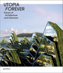 Utopia Forever: Visions of Architecture and Urbanism: Visions of Architecture and Urabnism - Robert Klanten, Lukas Feireiss