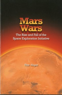 Mars Wars: The Rise and Fall of the Space Exploration Initiative: The Rise and Fall of the Space Exploration Initiative - Thor Hogan, NASA