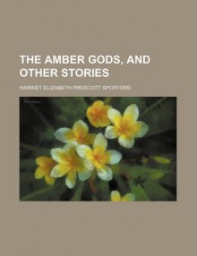 The Amber Gods, and Other Stories - Harriet Prescott Spofford