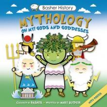 Basher History: Mythology: Oh My! Gods and Goddesses - Simon Basher,Mary Budzik